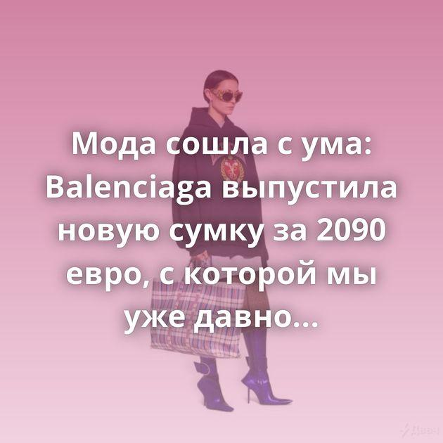 Мода сошла с ума: Balenciaga выпустила новую сумку за 2090 евро, с которой мы уже давно знакомы