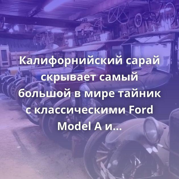 Калифорнийский сарай скрывает самый большой вмире тайник склассическими Ford Model AиModel T
