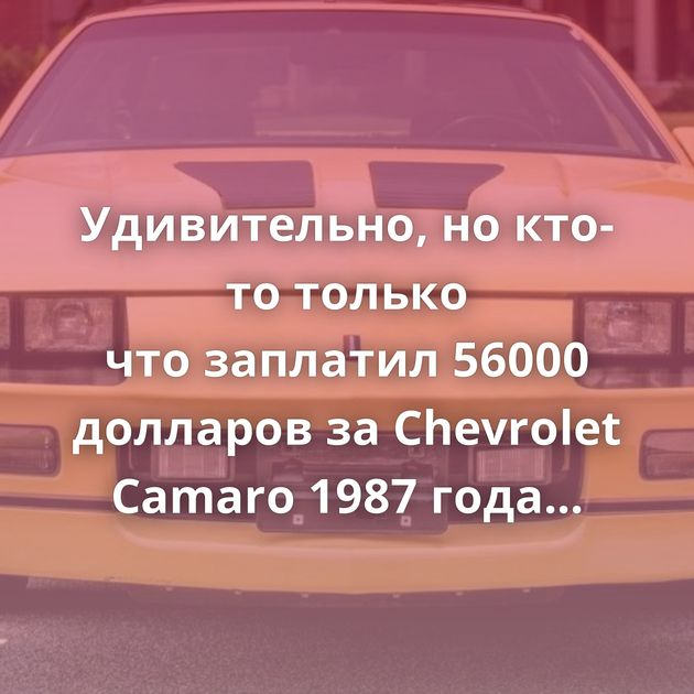 Удивительно, нокто-то только чтозаплатил 56000 долларов заChevrolet Camaro 1987 года выпуска