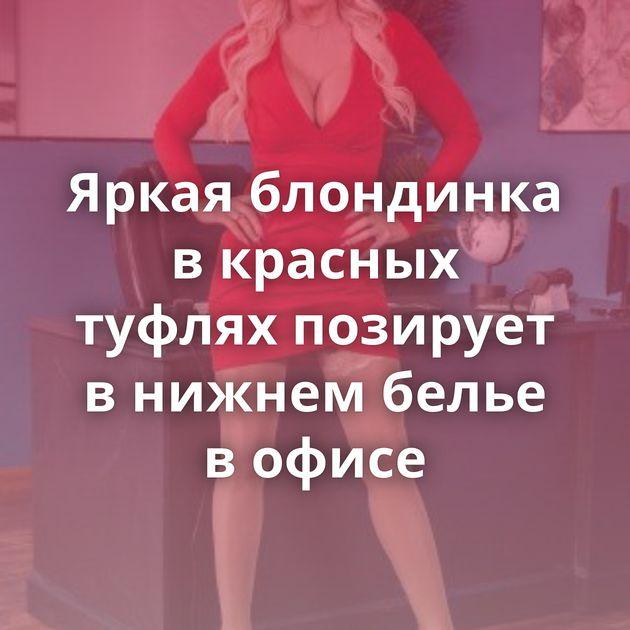 Яркая блондинка в красных туфлях позирует в нижнем белье в офисе