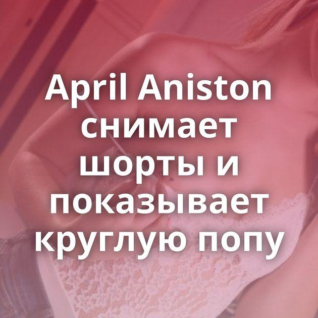 April Aniston снимает шорты и показывает круглую попу