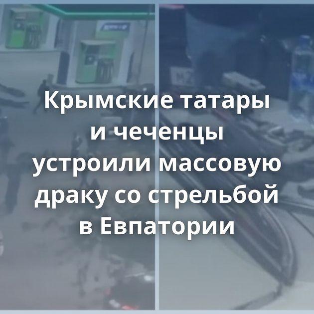 Крымские татары ичеченцы устроили массовую драку сострельбой вЕвпатории