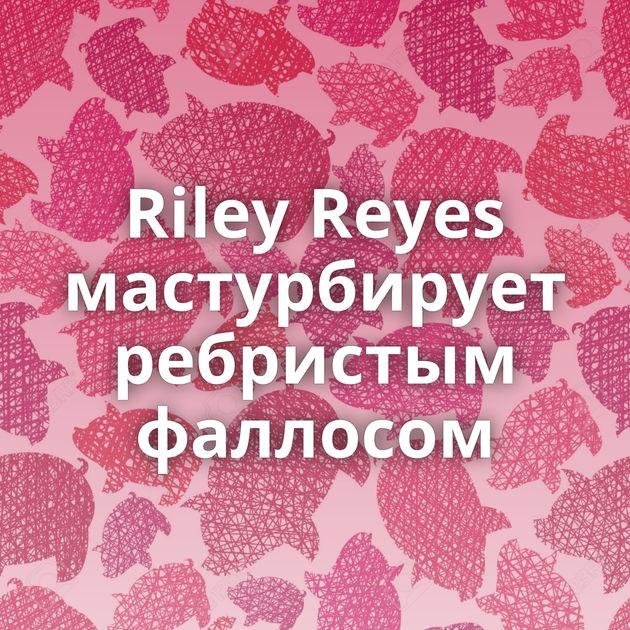 Riley Reyes мастурбирует ребристым фаллосом