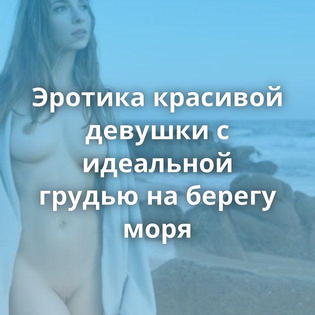 Эротика красивой девушки с идеальной грудью на берегу моря