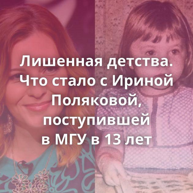 Лишенная детства. Чтостало сИриной Поляковой, поступившей вМГУв13лет