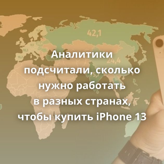 Аналитики подсчитали, сколько нужно работать вразных странах, чтобы купить iPhone 13