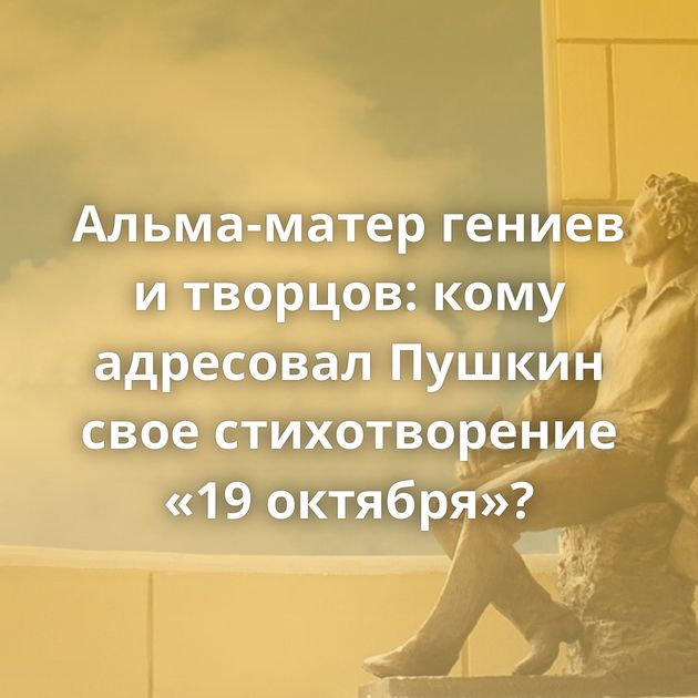 Альма-матер гениев итворцов: кому адресовал Пушкин свое стихотворение «19октября»?