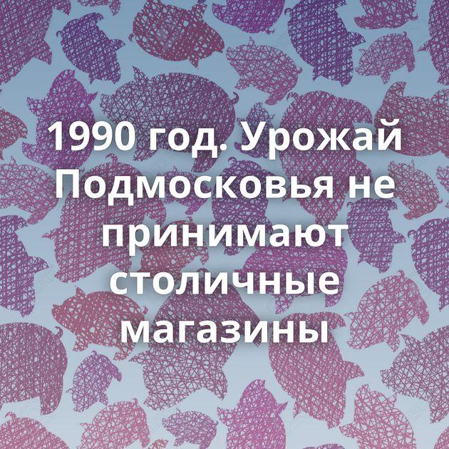 1990 год. Урожай Подмосковья не принимают столичные магазины