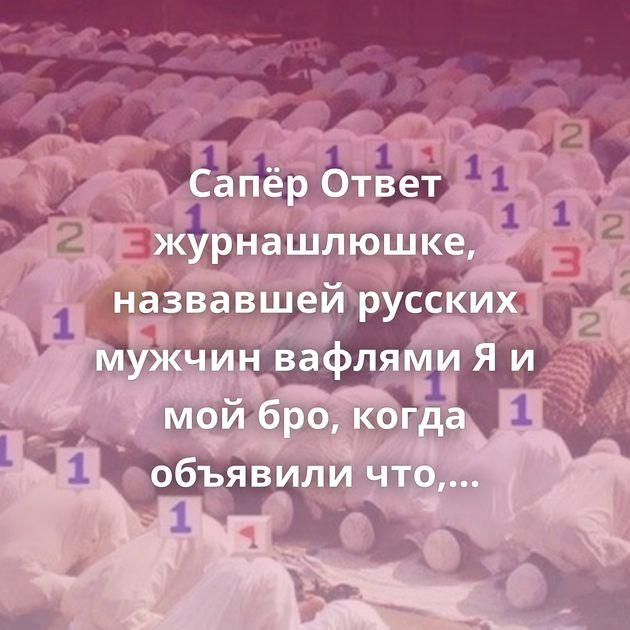 Сапёр Ответ журнашлюшке, назвавшей русских мужчин вафлями Я и мой бро, когда объявили что, тот кто победит в…
