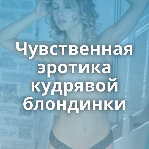 Чувственная эротика кудрявой блондинки