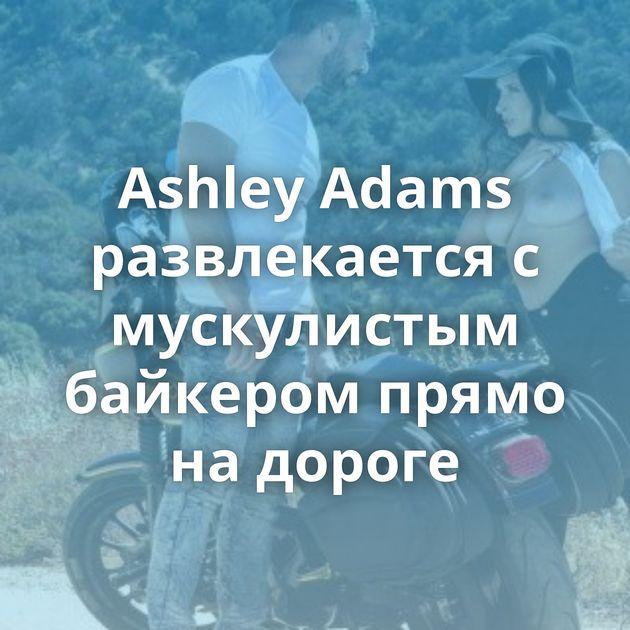 Ashley Adams развлекается с мускулистым байкером прямо на дороге