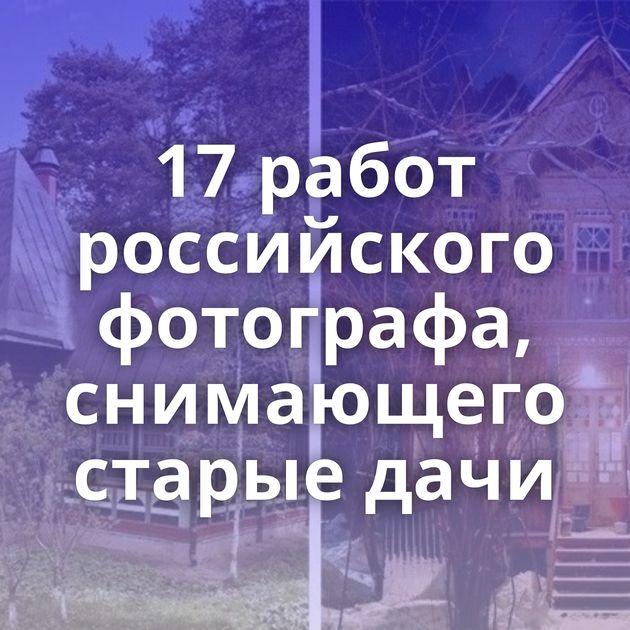 17работ российского фотографа, снимающего старые дачи