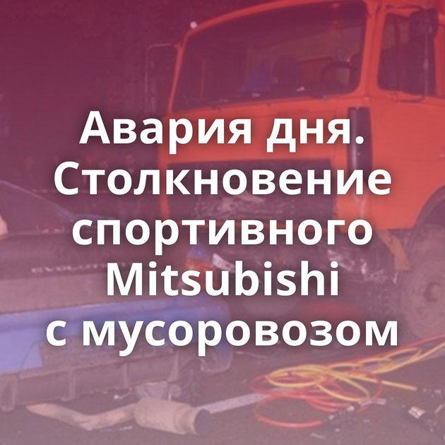 Авария дня. Столкновение спортивного Mitsubishi смусоровозом