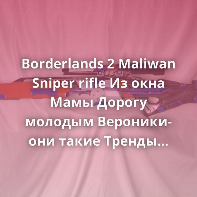 Borderlands 2 Maliwan Sniper rifle Из окна Мамы Дорогу молодым Вероники- они такие Тренды Ответ на пост «К обсуждению…