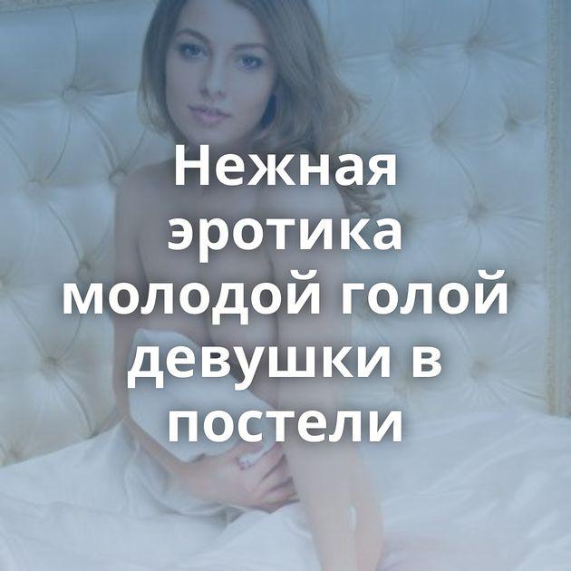 Нежная эротика молодой голой девушки в постели