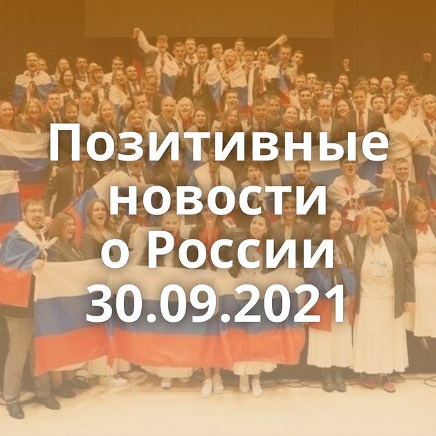 Позитивные новости оРоссии 30.09.2021