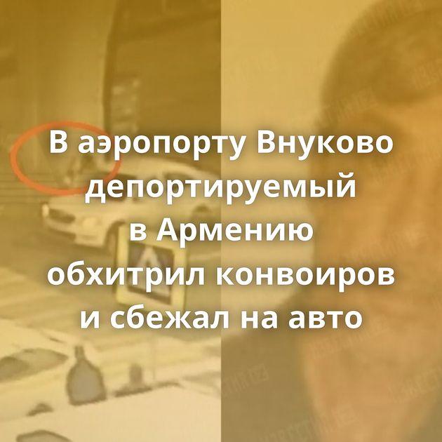 Ваэропорту Внуково депортируемый вАрмению обхитрил конвоиров исбежал наавто