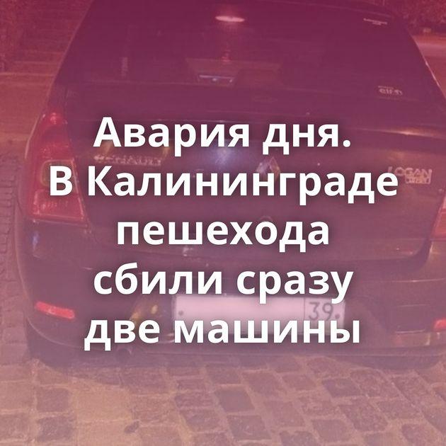 Авария дня. ВКалининграде пешехода сбили сразу двемашины