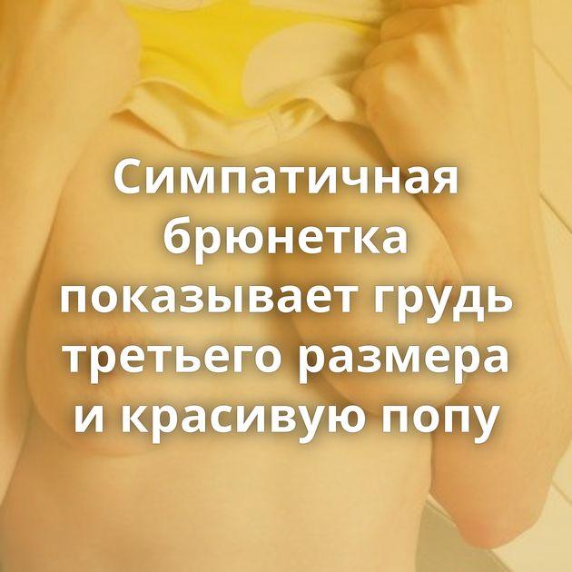 Симпатичная брюнетка показывает грудь третьего размера и красивую попу