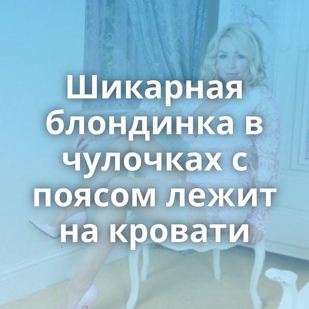 Шикарная блондинка в чулочках с поясом лежит на кровати