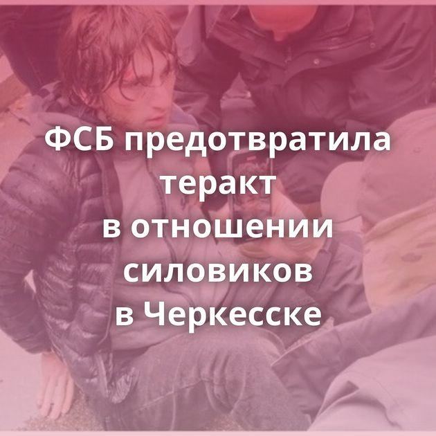 ФСБпредотвратила теракт вотношении силовиков вЧеркесске