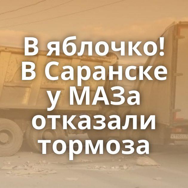 Вяблочко! ВСаранске уМАЗа отказали тормоза