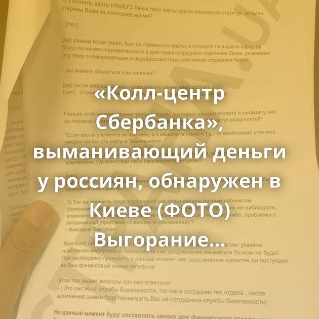«Колл-центр Сбербанка», выманивающий деньги у россиян, обнаружен в Киеве (ФОТО) Выгорание в угли Свои…