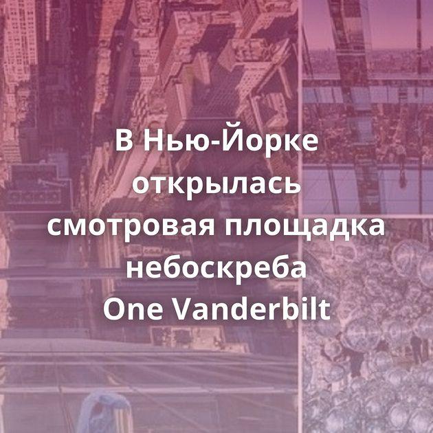 ВНью-Йорке открылась смотровая площадка небоскреба OneVanderbilt