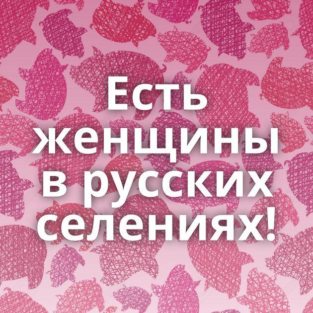 Есть женщины в русских селениях!