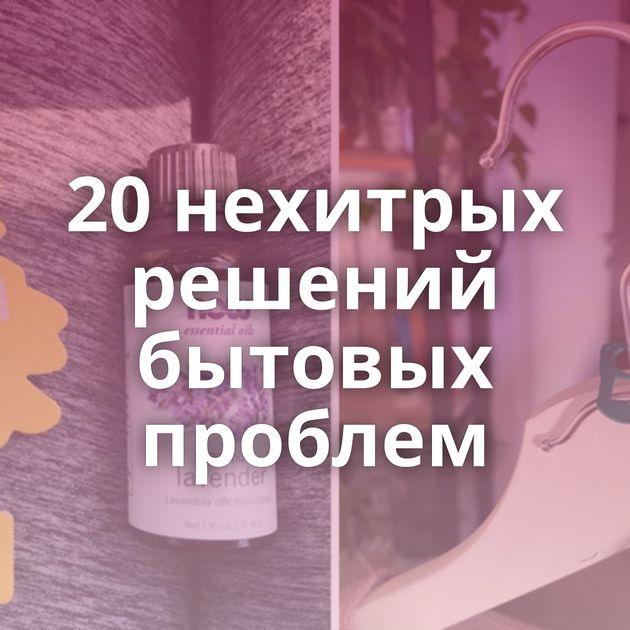 20нехитрых решений бытовых проблем
