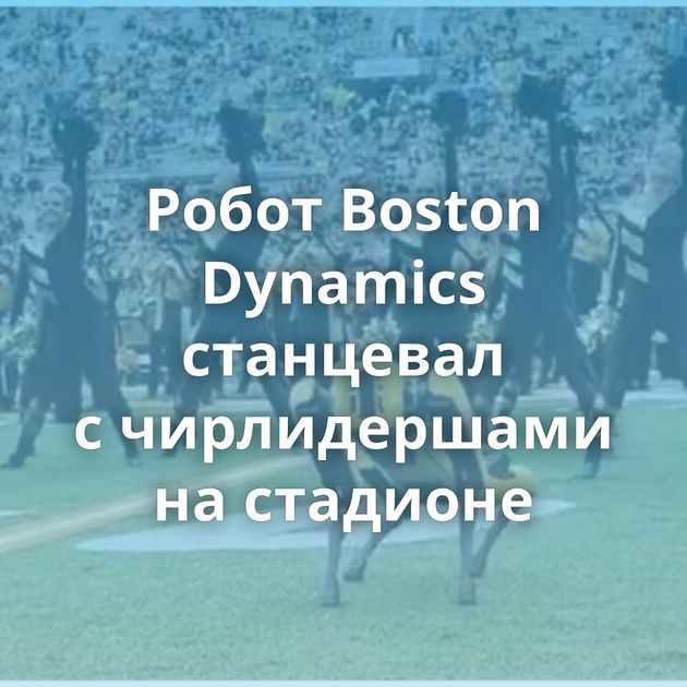 Робот Boston Dynamics станцевал счирлидершами настадионе