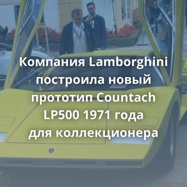 Компания Lamborghini построила новый прототип Countach LP500 1971 года дляколлекционера