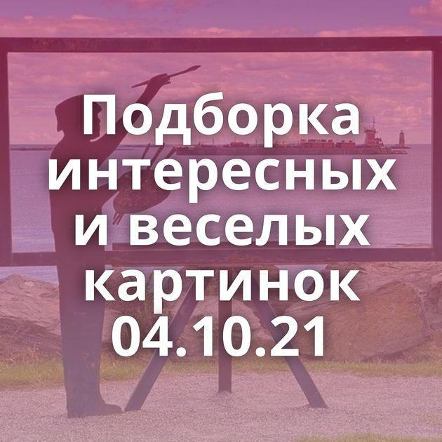 Подборка интересных и веселых картинок 04.10.21