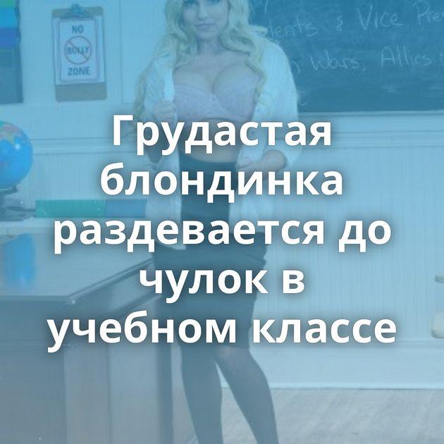 Грудастая блондинка раздевается до чулок в учебном классе