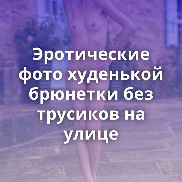 Эротические фото худенькой брюнетки без трусиков на улице
