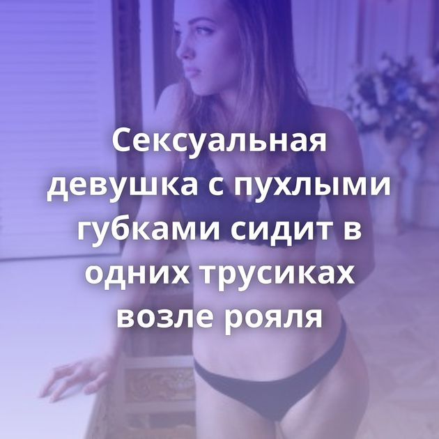 Сексуальная девушка с пухлыми губками сидит в одних трусиках возле рояля