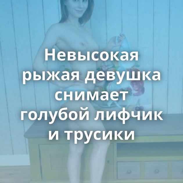 Невысокая рыжая девушка снимает голубой лифчик и трусики
