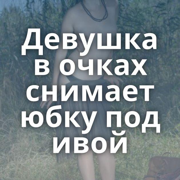Девушка в очках снимает юбку под ивой