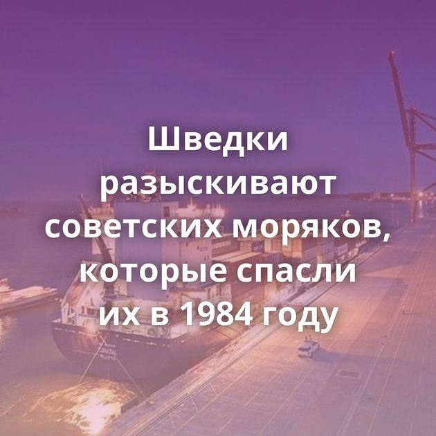 Шведки разыскивают советских моряков, которые спасли ихв1984 году
