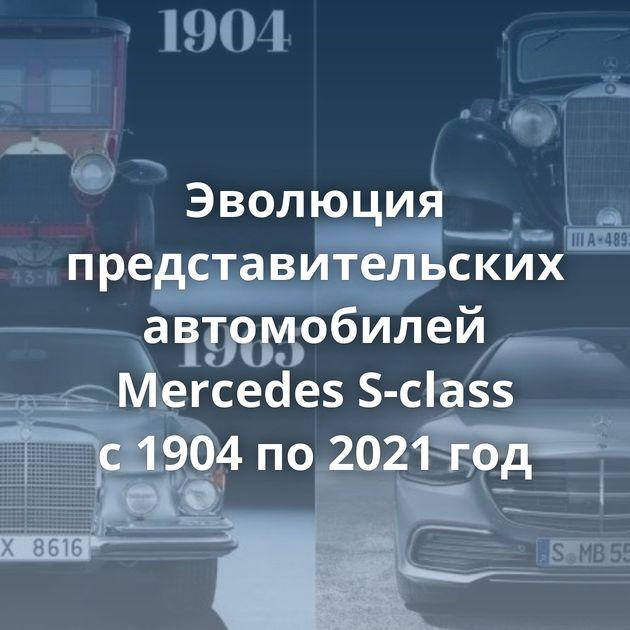 Эволюция представительских автомобилей Mercedes S-class с1904 по2021 год