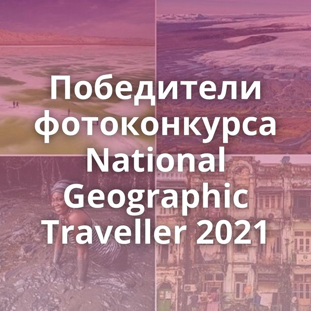 Победители фотоконкурса National Geographic Traveller 2021