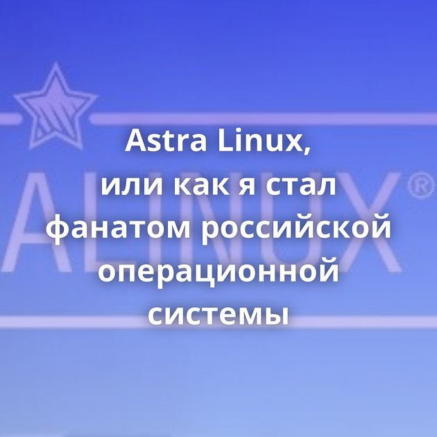 Astra Linux, иликакястал фанатом российской операционной системы