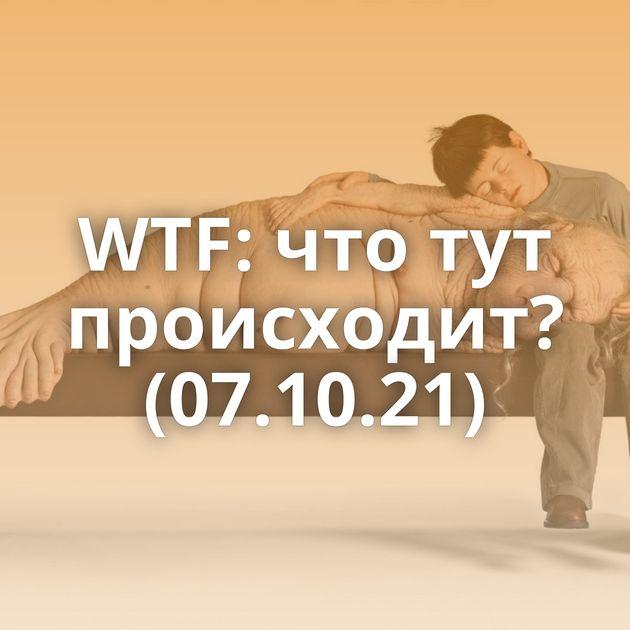 WTF: что тут происходит? (07.10.21)