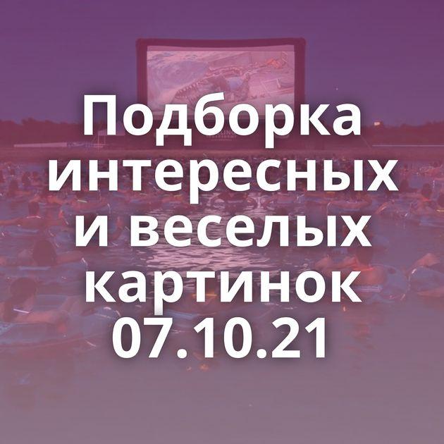 Подборка интересных и веселых картинок 07.10.21