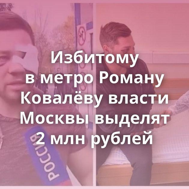 Избитому вметро Роману Ковалёву власти Москвы выделят 2млнрублей