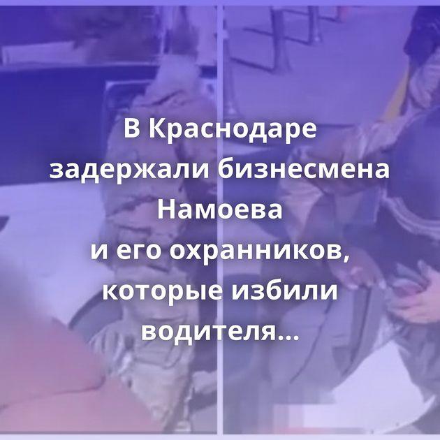 ВКраснодаре задержали бизнесмена Намоева иегоохранников, которые избили водителя