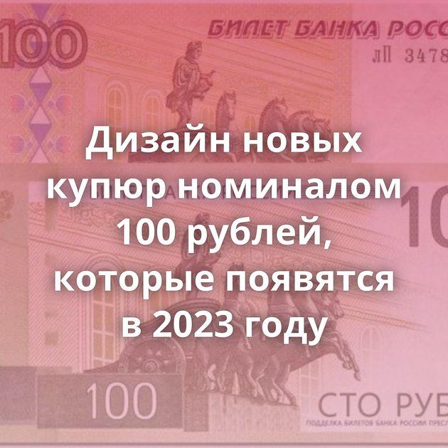 Дизайн новых купюр номиналом 100 рублей, которые появятся в 2023 году