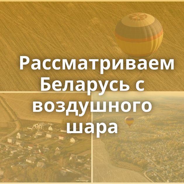 Рассматриваем Беларусь с воздушного шара
