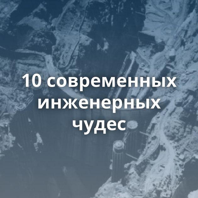 10современных инженерных чудес