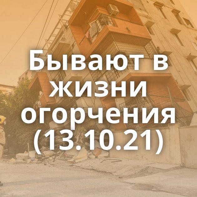 Бывают в жизни огорчения (13.10.21)